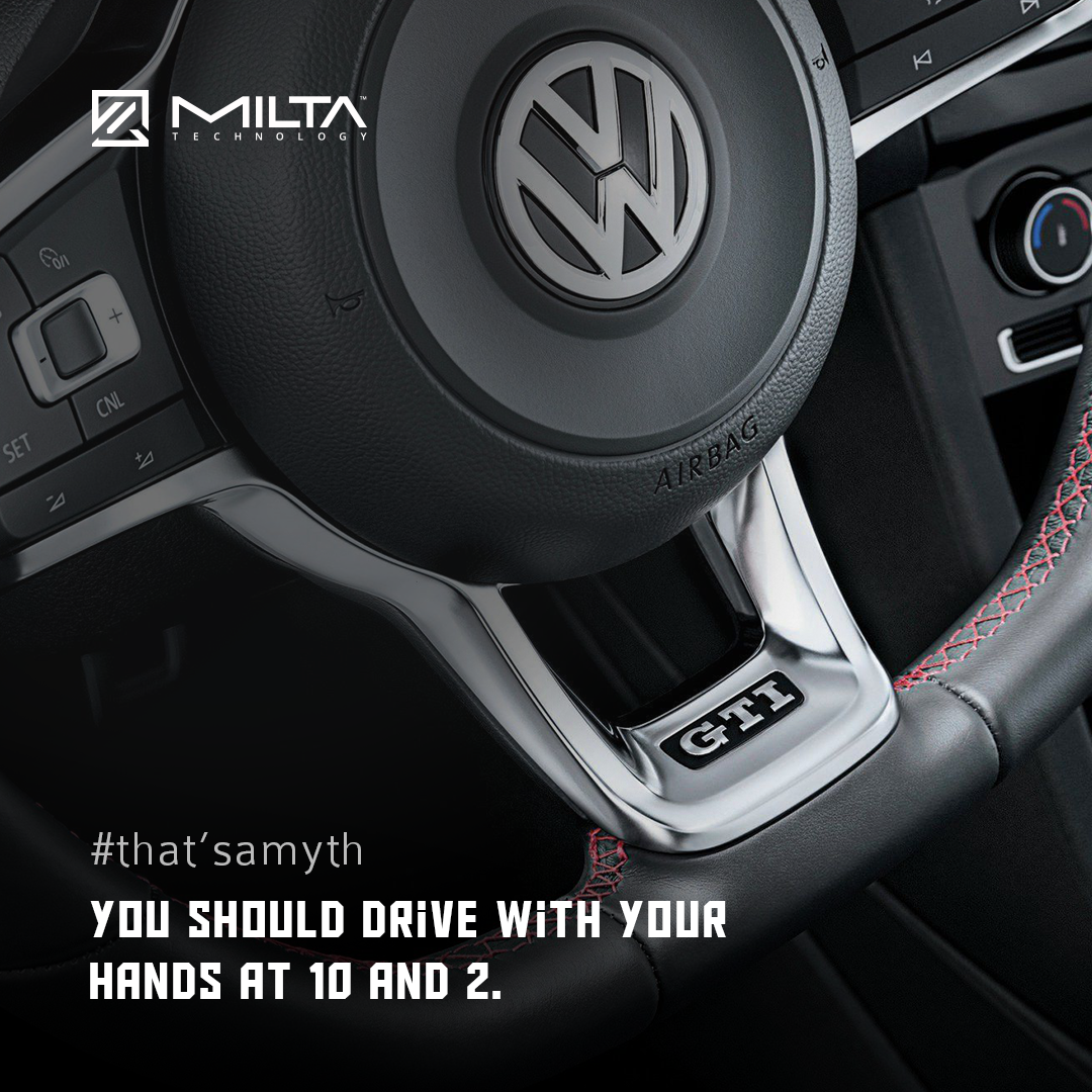 You should drive with your hands at 10 and 2 MILTA Technology